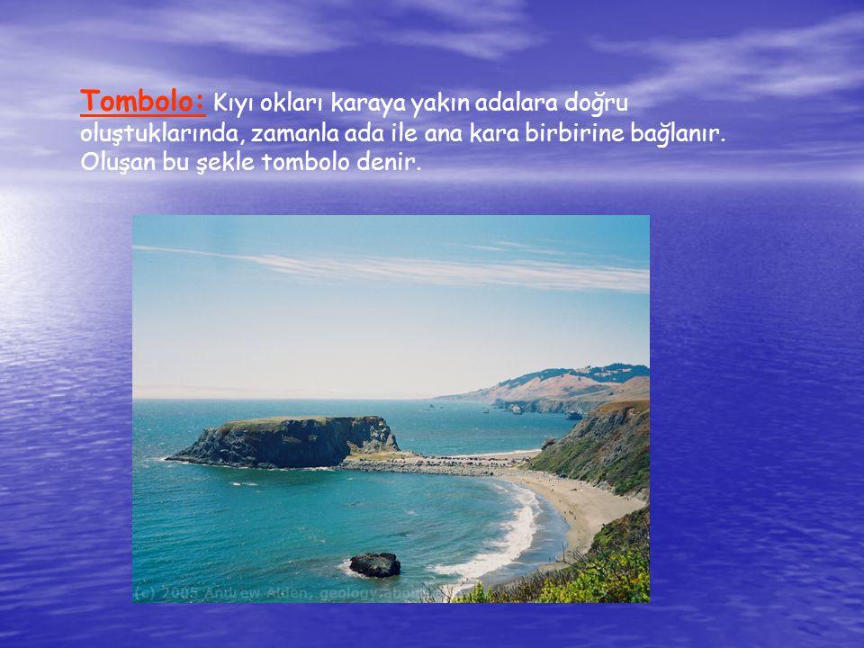 Tombolo: Kıyı okları karaya yakın adalara doğru oluştuklarında, zamanla ada ile ana kara birbirine bağlanır. Oluşan bu şekle tombolo denir.