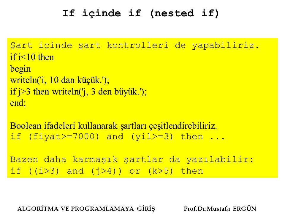ALGORİTMA VE PROGRAMLAMAYA GİRİŞ Prof.Dr.Mustafa ERGÜN Şart içinde şart kontrolleri de yapabiliriz. if i<10 then begin writeln('i, 10 dan küçük.'); if