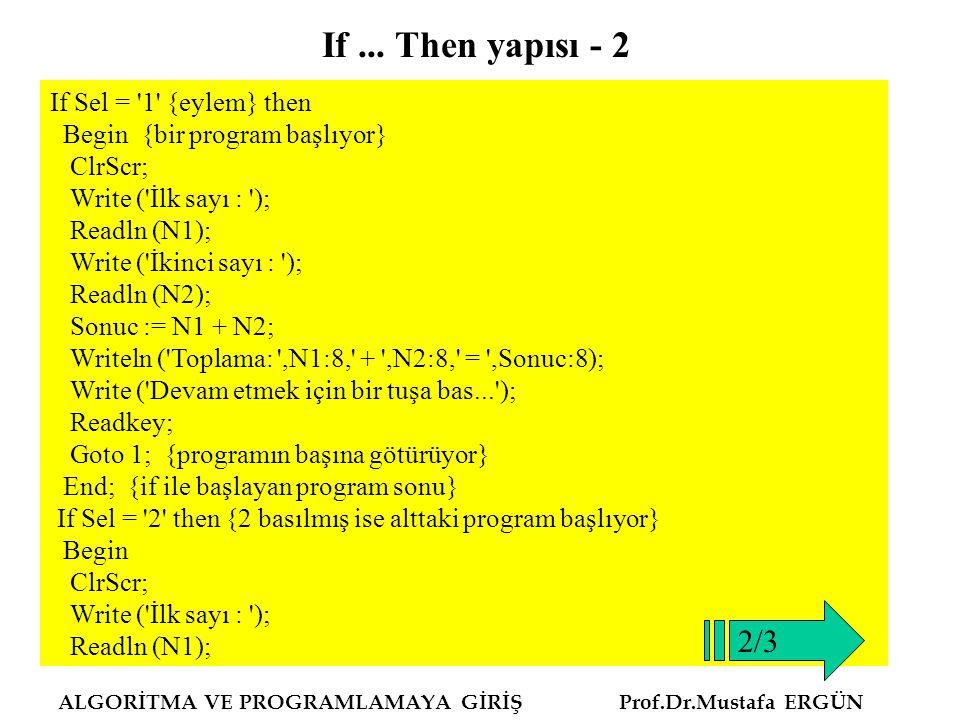ALGORİTMA VE PROGRAMLAMAYA GİRİŞ Prof.Dr.Mustafa ERGÜN If Sel = '1' {eylem} then Begin {bir program başlıyor} ClrScr; Write ('İlk sayı : '); Readln (N