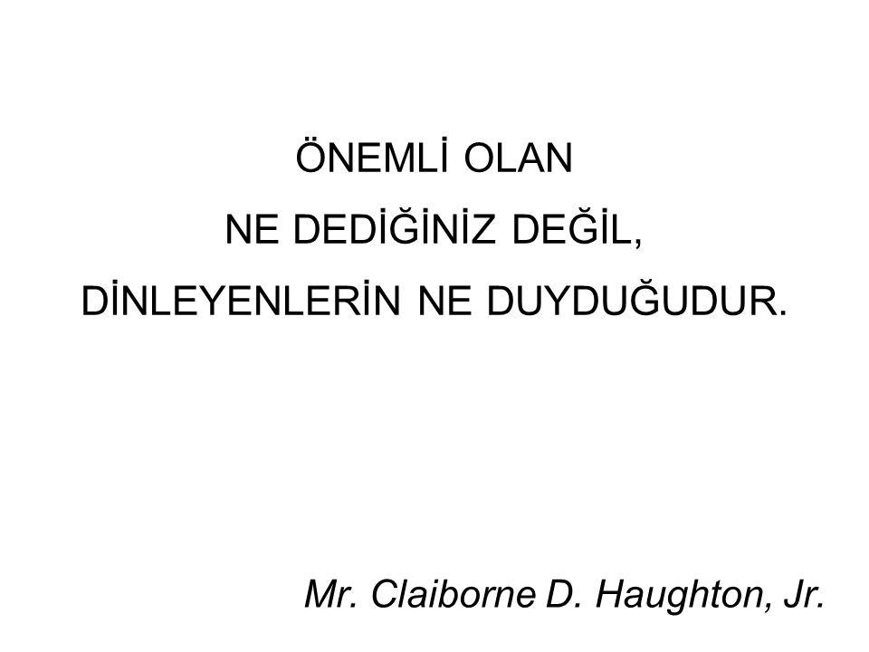ÖNEMLİ OLAN NE DEDİĞİNİZ DEĞİL, DİNLEYENLERİN NE DUYDUĞUDUR. Mr. Claiborne D. Haughton, Jr.