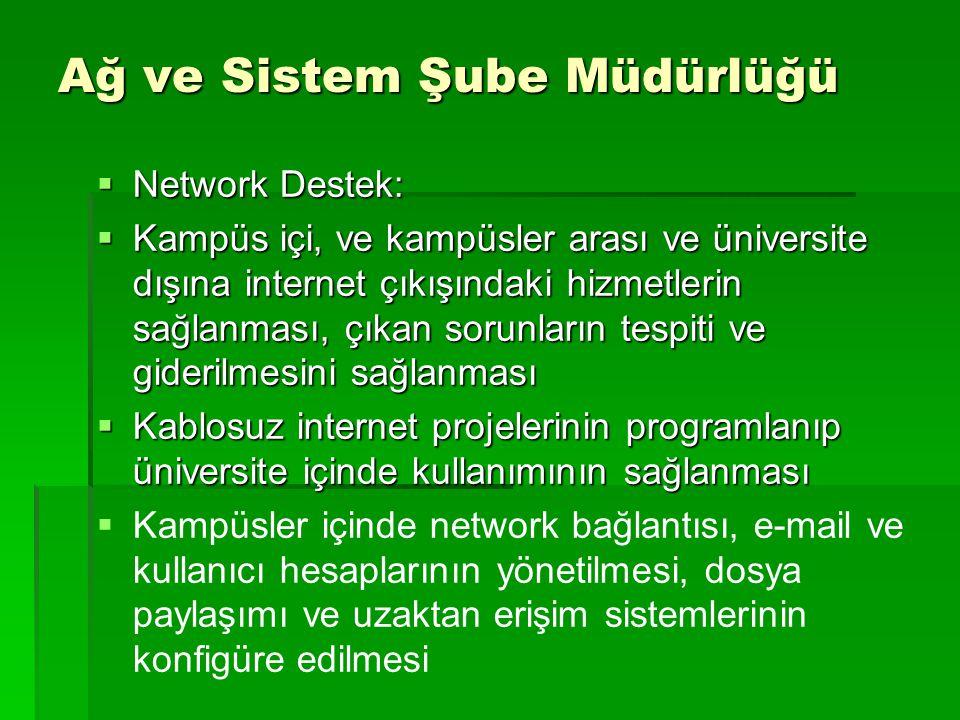 Ağ ve Sistem Şube Müdürlüğü  Network Destek:  Kampüs içi, ve kampüsler arası ve üniversite dışına internet çıkışındaki hizmetlerin sağlanması, çıkan