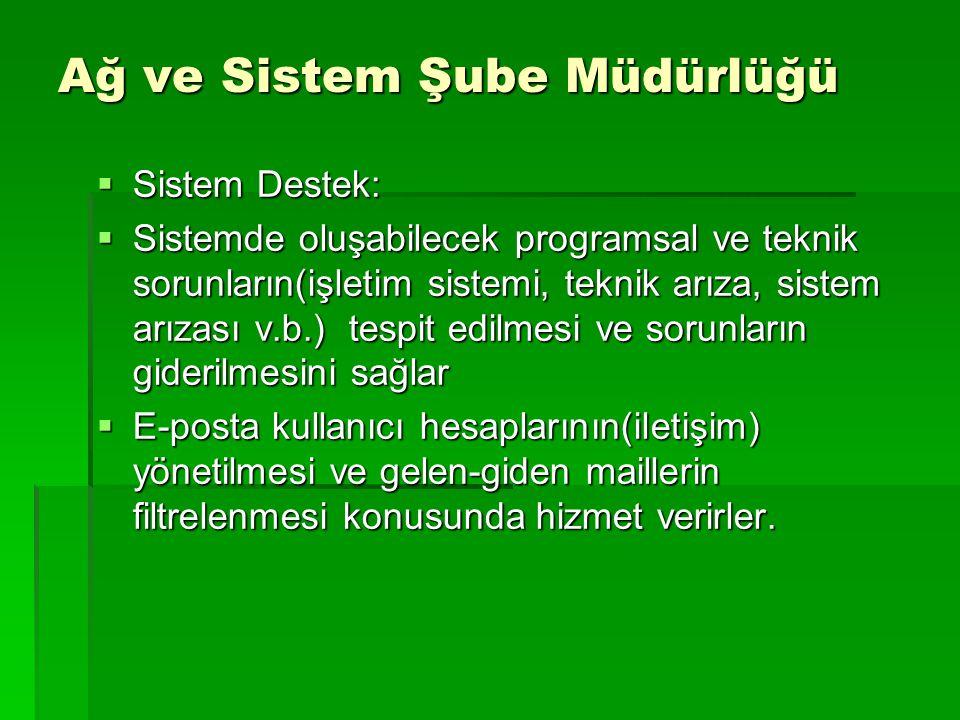 Ağ ve Sistem Şube Müdürlüğü  Sistem Destek:  Sistemde oluşabilecek programsal ve teknik sorunların(işletim sistemi, teknik arıza, sistem arızası v.b