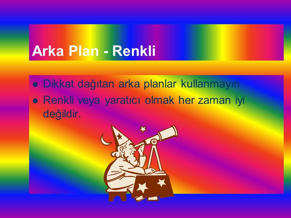 Arka Plan - Sade Sade ve açık renkli arka planlar daha kullanışlıdır - Koyu zeminler gözü yorar Slaytın tümünde aynı arka planı kullanın - Göz alışkanlığı ve - Dikkatin dağılmaması için