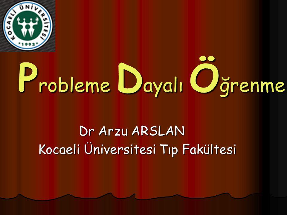 P robleme D ayalı Ö ğrenme Dr Arzu ARSLAN Kocaeli Üniversitesi Tıp Fakültesi Kocaeli Üniversitesi Tıp Fakültesi