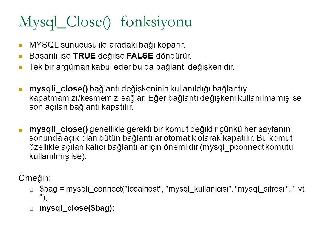 Mysql_Close() fonksiyonu MYSQL sunucusu ile aradaki bağı koparır. Başarılı ise TRUE değilse FALSE döndürür. Tek bir argüman kabul eder bu da bağlantı