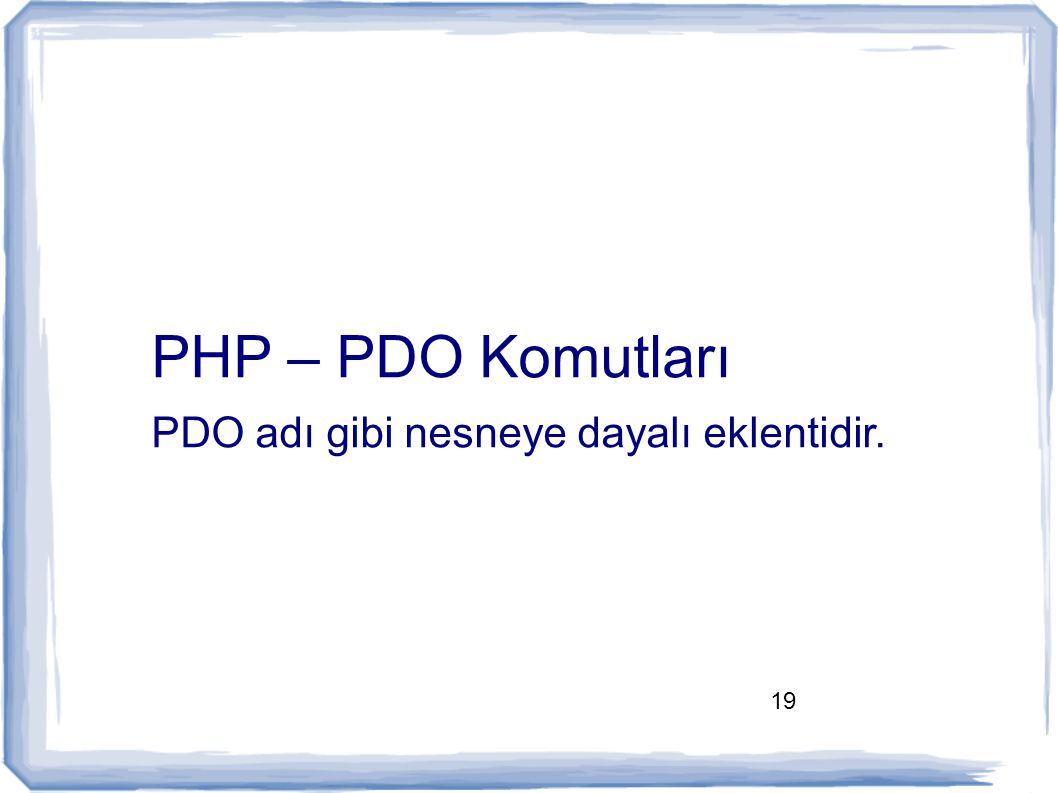 19 PHP – PDO Komutları PDO adı gibi nesneye dayalı eklentidir.