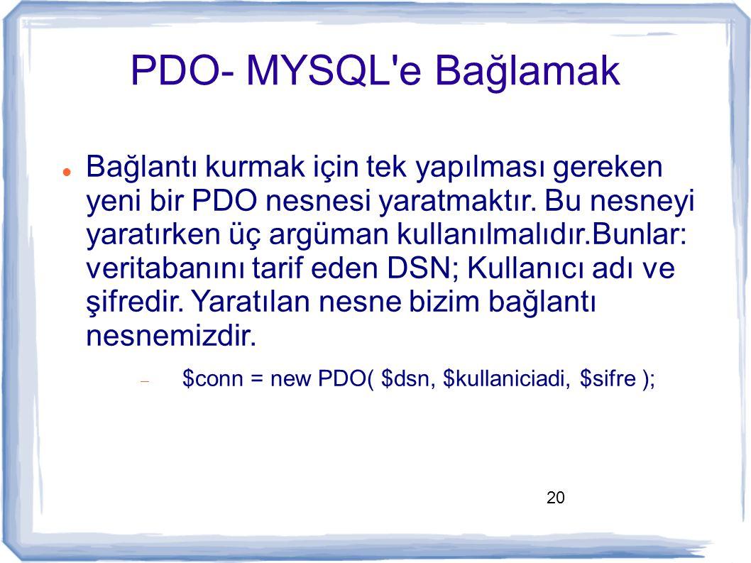 20 PDO- MYSQL'e Bağlamak Bağlantı kurmak için tek yapılması gereken yeni bir PDO nesnesi yaratmaktır. Bu nesneyi yaratırken üç argüman kullanılmalıdır
