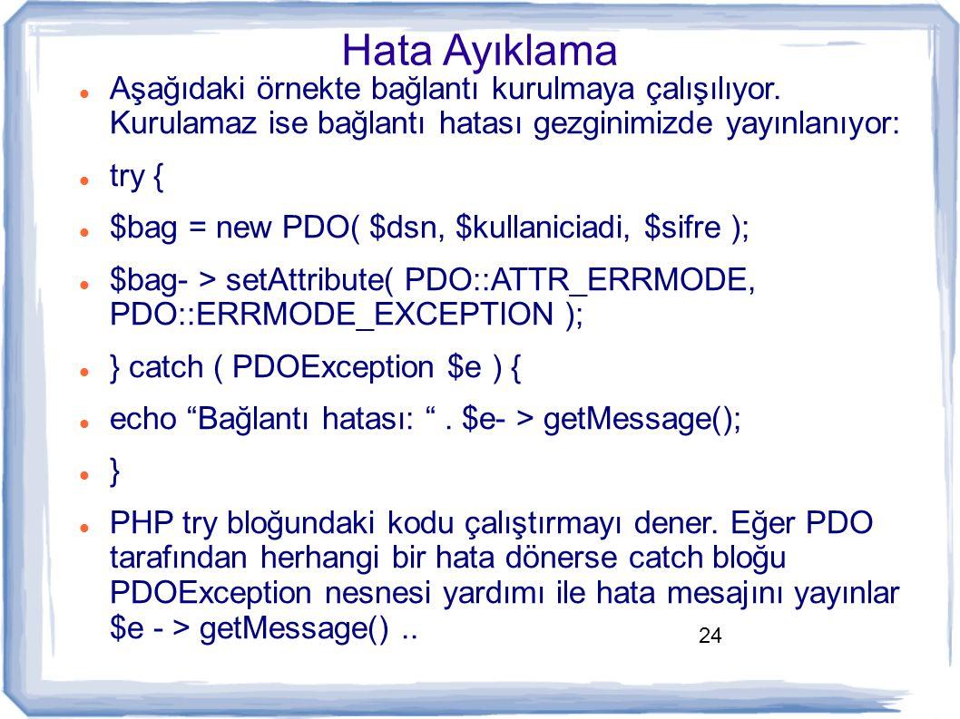 24 Hata Ayıklama Aşağıdaki örnekte bağlantı kurulmaya çalışılıyor. Kurulamaz ise bağlantı hatası gezginimizde yayınlanıyor: try { $bag = new PDO( $dsn