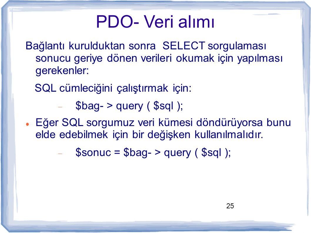 25 PDO- Veri alımı Bağlantı kurulduktan sonra SELECT sorgulaması sonucu geriye dönen verileri okumak için yapılması gerekenler: SQL cümleciğini çalışt