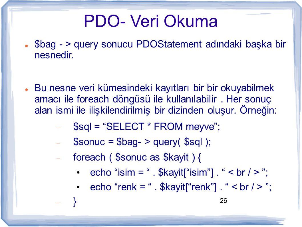 26 PDO- Veri Okuma $bag - > query sonucu PDOStatement adındaki başka bir nesnedir. Bu nesne veri kümesindeki kayıtları bir bir okuyabilmek amacı ile f