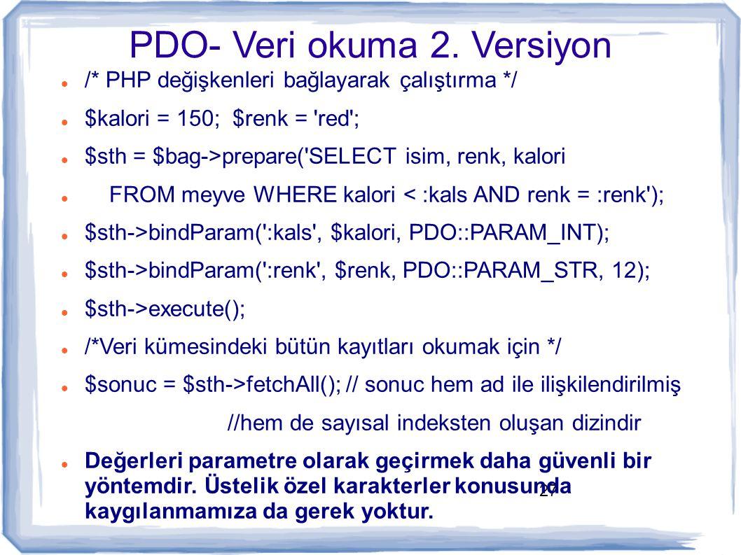 27 PDO- Veri okuma 2. Versiyon /* PHP değişkenleri bağlayarak çalıştırma */ $kalori = 150; $renk = 'red'; $sth = $bag->prepare('SELECT isim, renk, kal