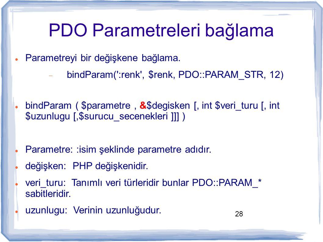 28 PDO Parametreleri bağlama Parametreyi bir değişkene bağlama.  bindParam(':renk', $renk, PDO::PARAM_STR, 12) bindParam ( $parametre, &$degisken [,