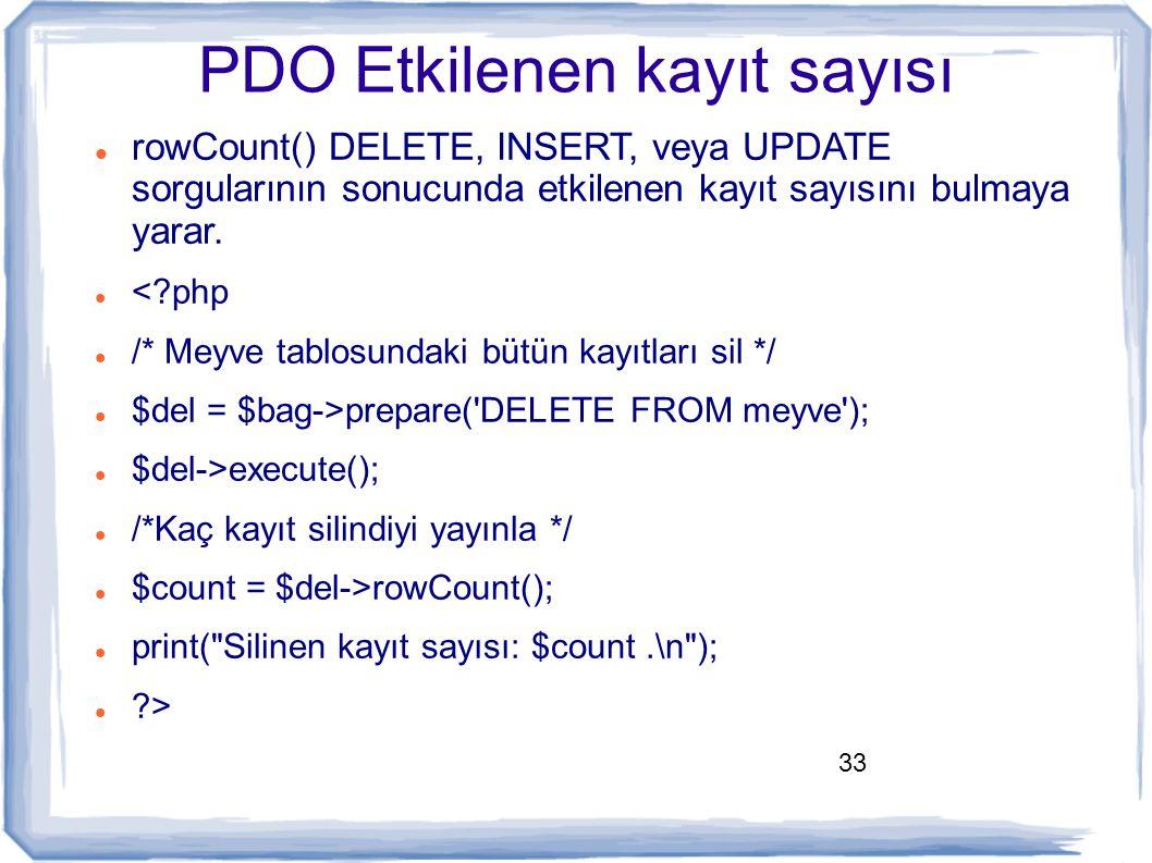 33 PDO Etkilenen kayıt sayısı rowCount() DELETE, INSERT, veya UPDATE sorgularının sonucunda etkilenen kayıt sayısını bulmaya yarar. <?php /* Meyve tab