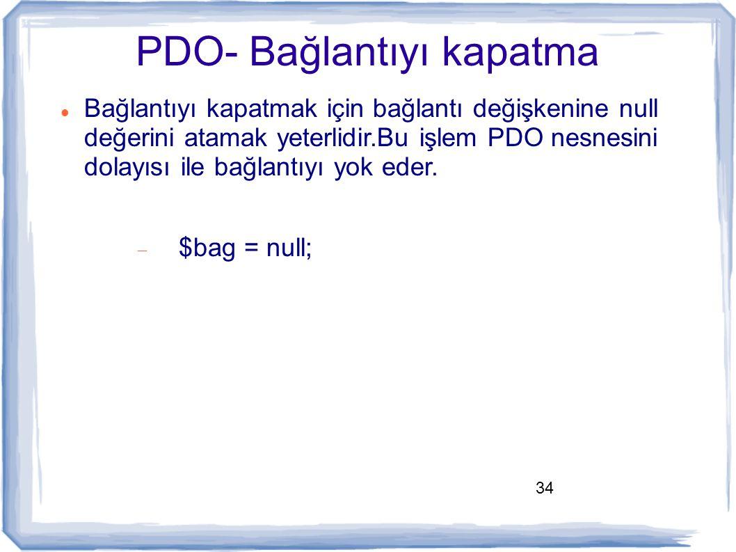 34 PDO- Bağlantıyı kapatma Bağlantıyı kapatmak için bağlantı değişkenine null değerini atamak yeterlidir.Bu işlem PDO nesnesini dolayısı ile bağlantıy