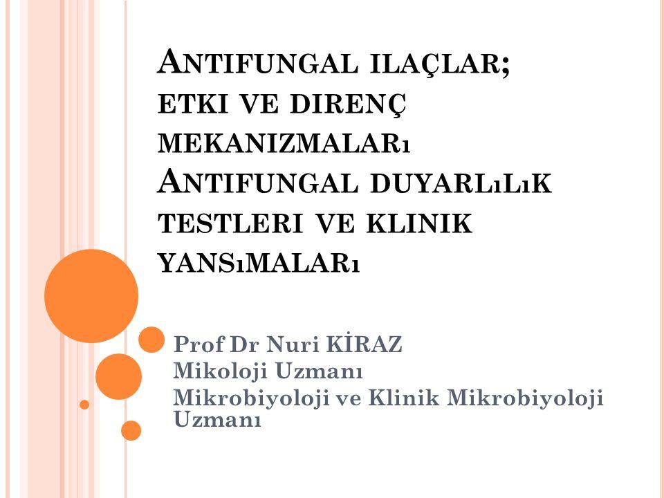 A NTIFUNGAL ILAÇLAR ; ETKI VE DIRENÇ MEKANIZMALARı A NTIFUNGAL DUYARLıLıK TESTLERI VE KLINIK YANSıMALARı Prof Dr Nuri KİRAZ Mikoloji Uzmanı Mikrobiyol