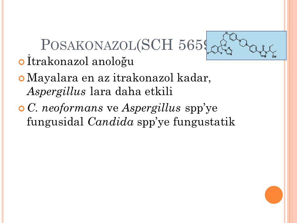 P OSAKONAZOL (SCH 56592) İtrakonazol anoloğu Mayalara en az itrakonazol kadar, Aspergillus lara daha etkili C. neoformans ve Aspergillus spp'ye fungus