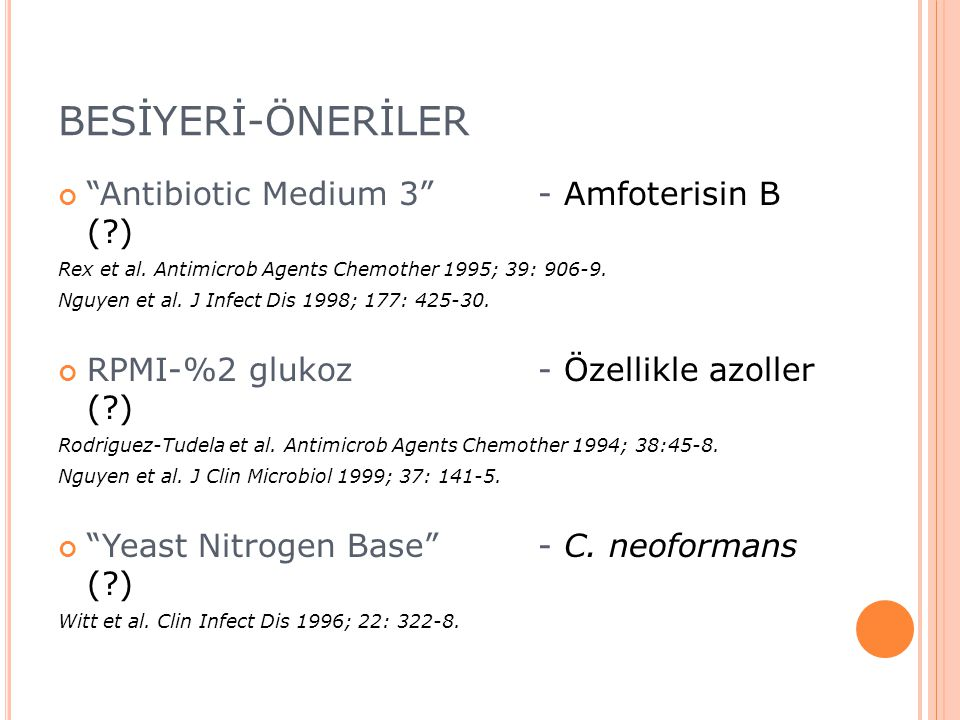 "BESİYERİ-ÖNERİLER ""Antibiotic Medium 3"" - Amfoterisin B (?) Rex et al. Antimicrob Agents Chemother 1995; 39: 906-9. Nguyen et al. J Infect Dis 1998; 1"