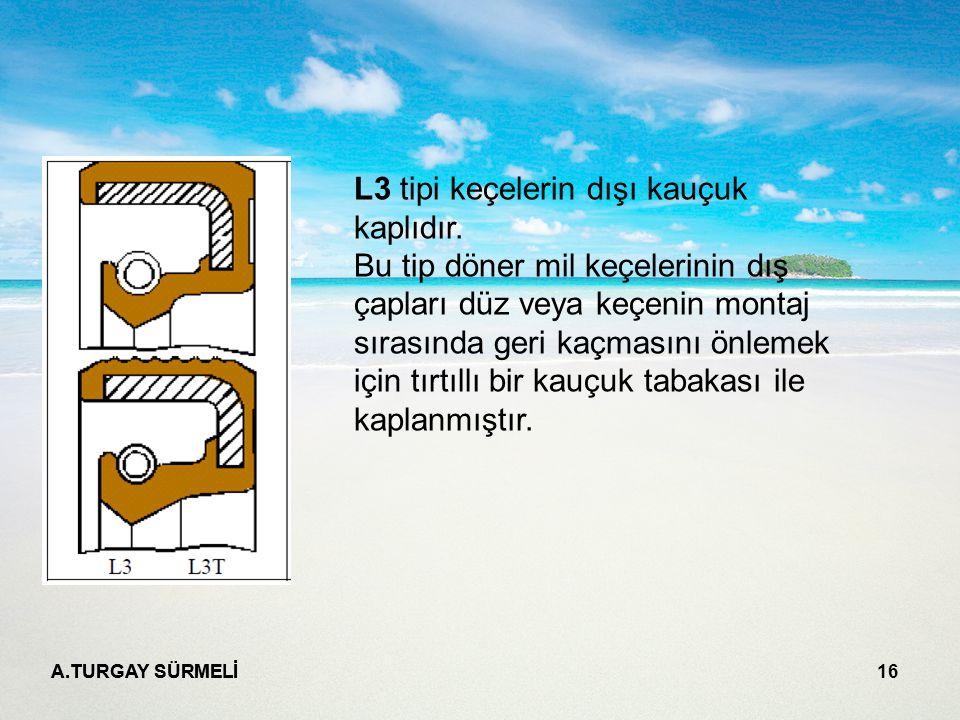 A.TURGAY SÜRMELİ 16 L3 tipi keçelerin dışı kauçuk kaplıdır.