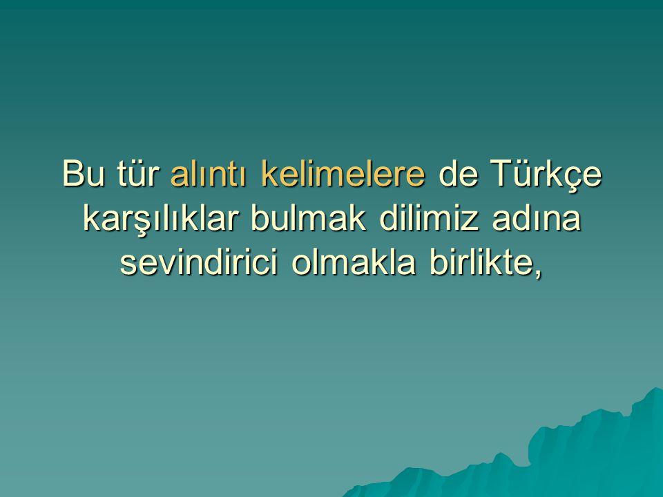 Bu tür alıntı kelimelere de Türkçe karşılıklar bulmak dilimiz adına sevindirici olmakla birlikte, Bu tür alıntı kelimelere de Türkçe karşılıklar bulmak dilimiz adına sevindirici olmakla birlikte,