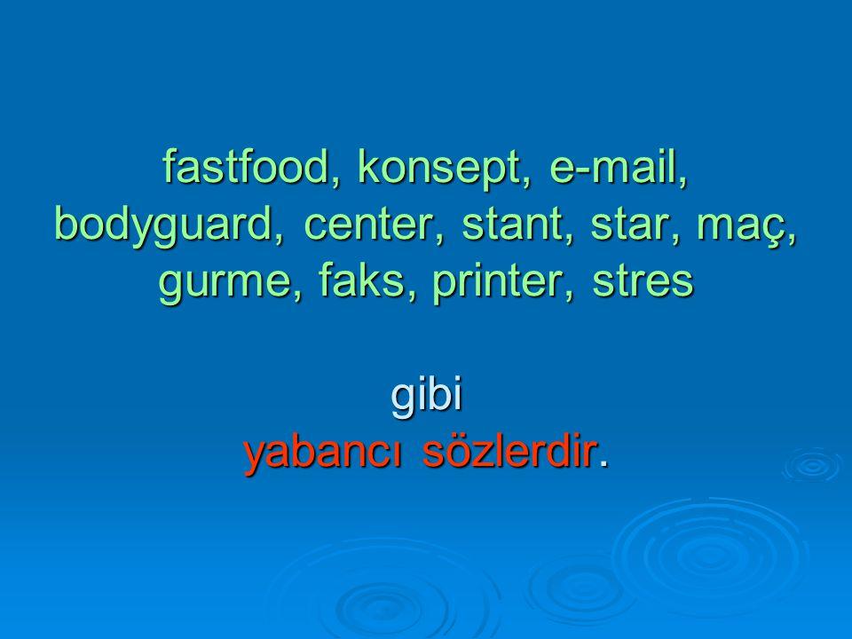 fastfood, konsept, e-mail, bodyguard, center, stant, star, maç, gurme, faks, printer, stres gibi yabancı sözlerdir.