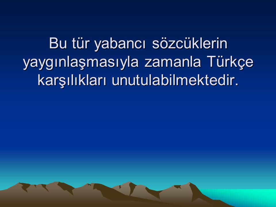 Bu tür yabancı sözcüklerin yaygınlaşmasıyla zamanla Türkçe karşılıkları unutulabilmektedir.
