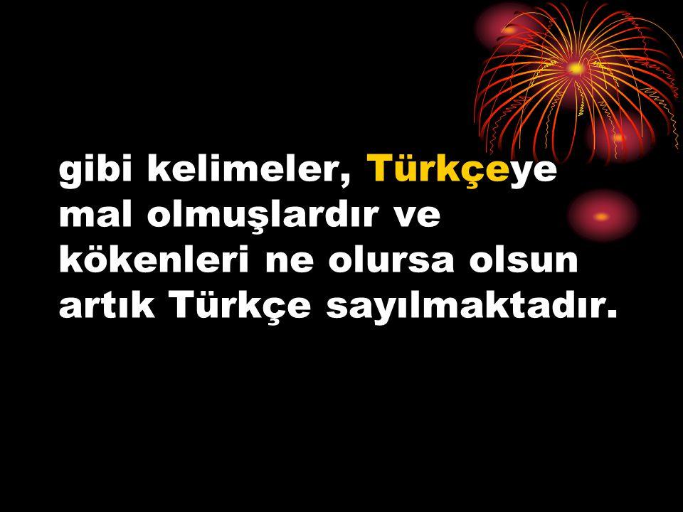 gibi kelimeler, Türkçeye mal olmuşlardır ve kökenleri ne olursa olsun artık Türkçe sayılmaktadır.