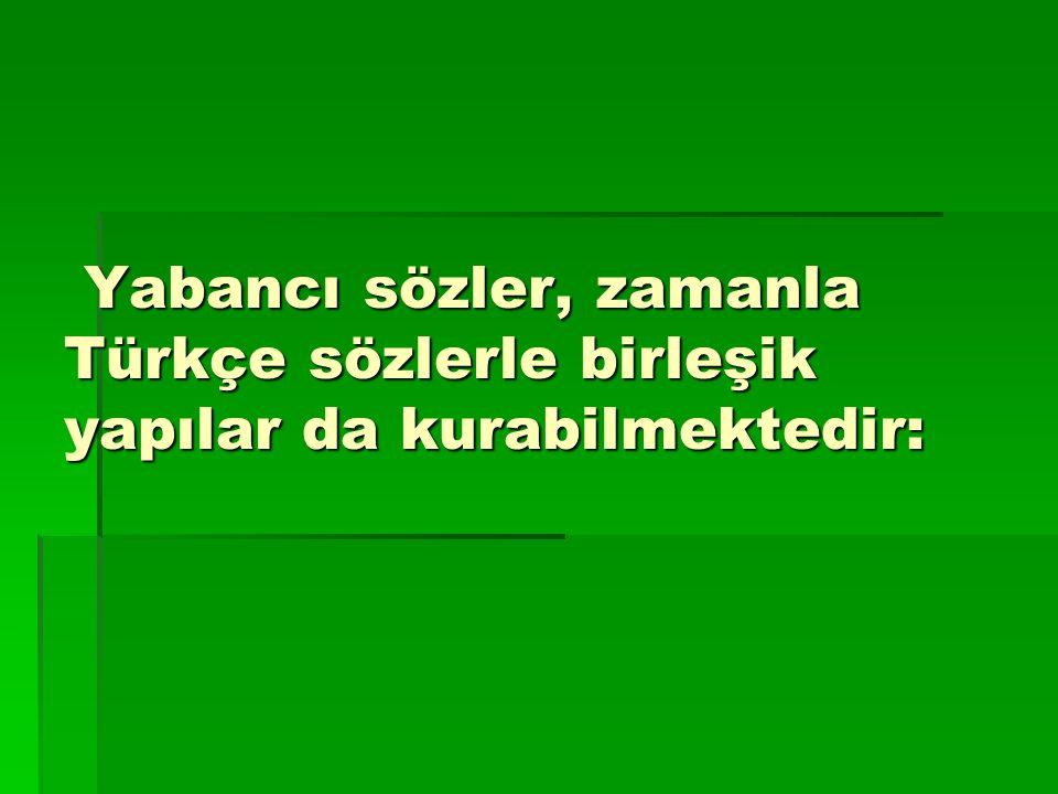 Yabancı sözler, zamanla Türkçe sözlerle birleşik yapılar da kurabilmektedir: Yabancı sözler, zamanla Türkçe sözlerle birleşik yapılar da kurabilmektedir: