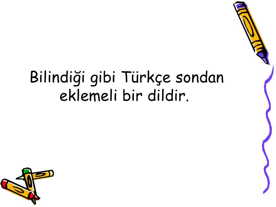 Bilindiği gibi Türkçe sondan eklemeli bir dildir.