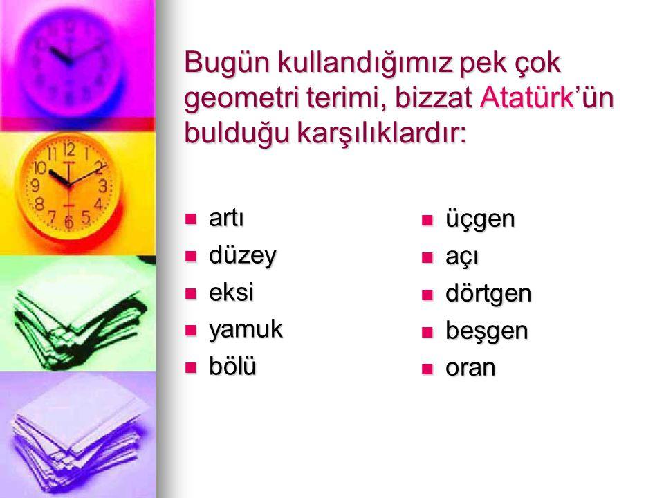 Bugün kullandığımız pek çok geometri terimi, bizzat Atatürk'ün bulduğu karşılıklardır: artı artı düzey düzey eksi eksi yamuk yamuk bölü bölü üçgen üçgen açı açı dörtgen dörtgen beşgen beşgen oran oran