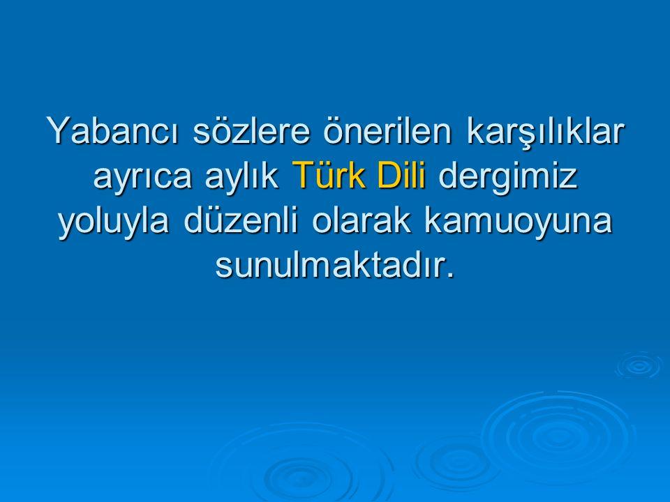 Yabancı sözlere önerilen karşılıklar ayrıca aylık Türk Dili dergimiz yoluyla düzenli olarak kamuoyuna sunulmaktadır.