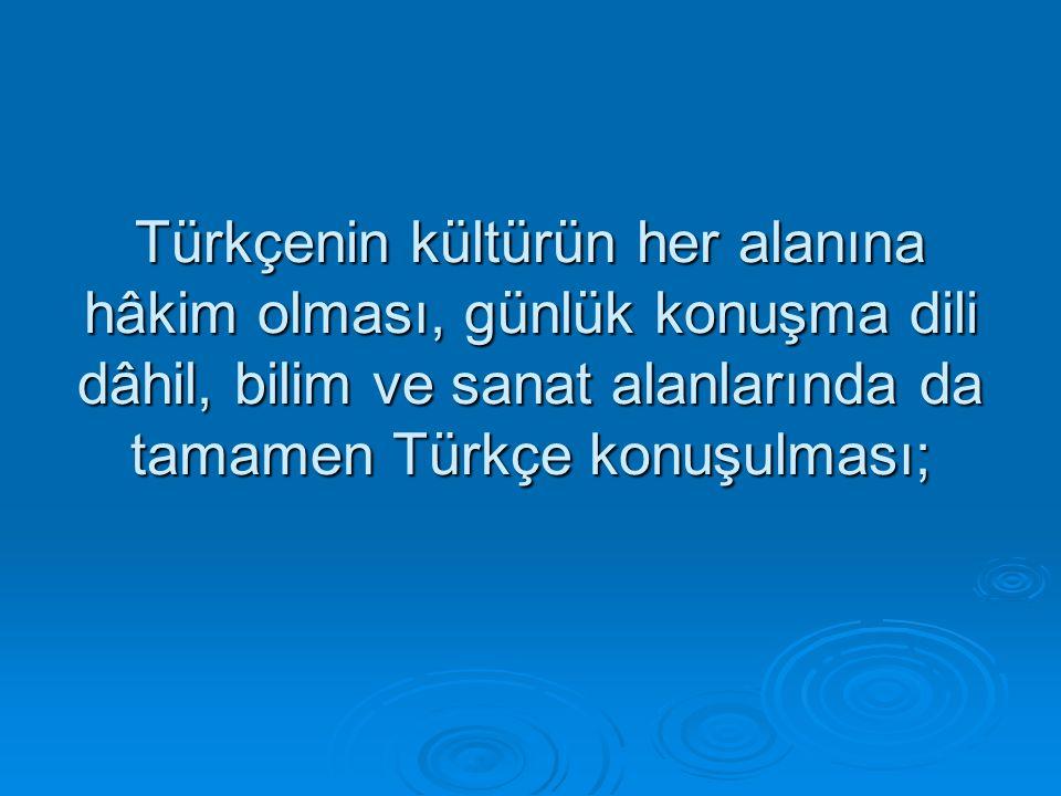 Türkçenin kültürün her alanına hâkim olması, günlük konuşma dili dâhil, bilim ve sanat alanlarında da tamamen Türkçe konuşulması;