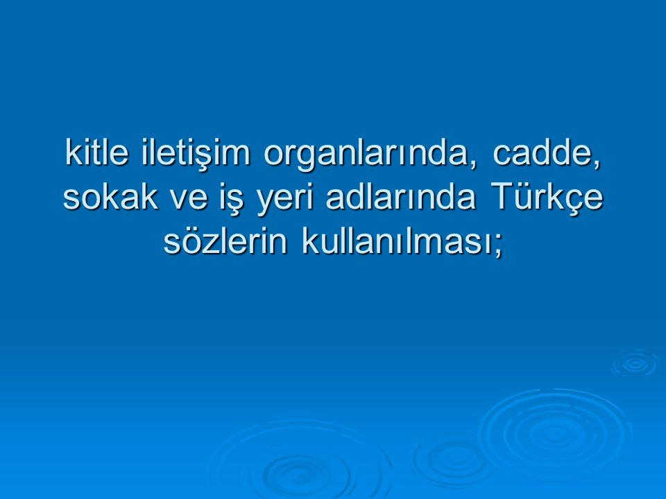 kitle iletişim organlarında, cadde, sokak ve iş yeri adlarında Türkçe sözlerin kullanılması;