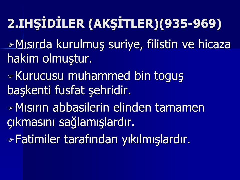 2.IHŞİDİLER (AKŞİTLER)(935-969) MMMMısırda kurulmuş suriye, filistin ve hicaza hakim olmuştur.