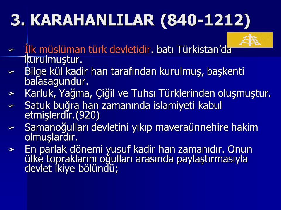 3.KARAHANLILAR (840-1212) İİİİlk müslüman türk devletidir.