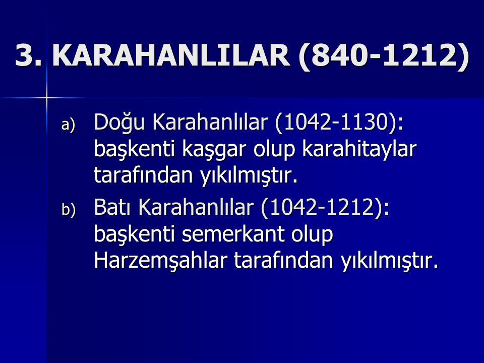 a) Doğu Karahanlılar (1042-1130): başkenti kaşgar olup karahitaylar tarafından yıkılmıştır.