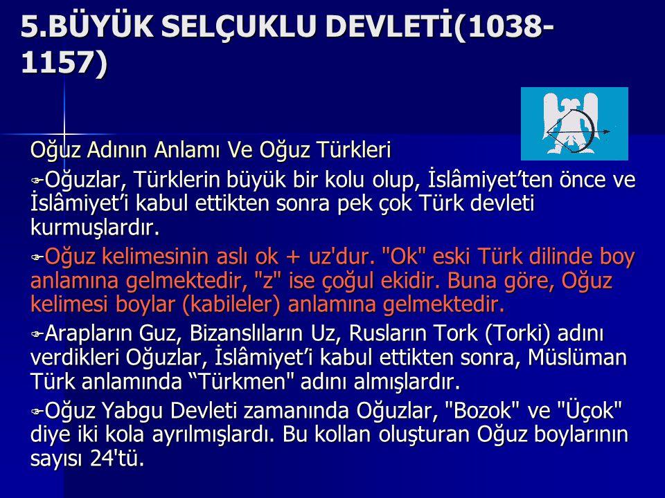 5.BÜYÜK SELÇUKLU DEVLETİ(1038- 1157) Oğuz Adının Anlamı Ve Oğuz Türkleri OOOOğuzlar, Türklerin büyük bir kolu olup, İslâmiyet'ten önce ve İslâmiyet'i kabul ettikten sonra pek çok Türk devleti kurmuşlardır.