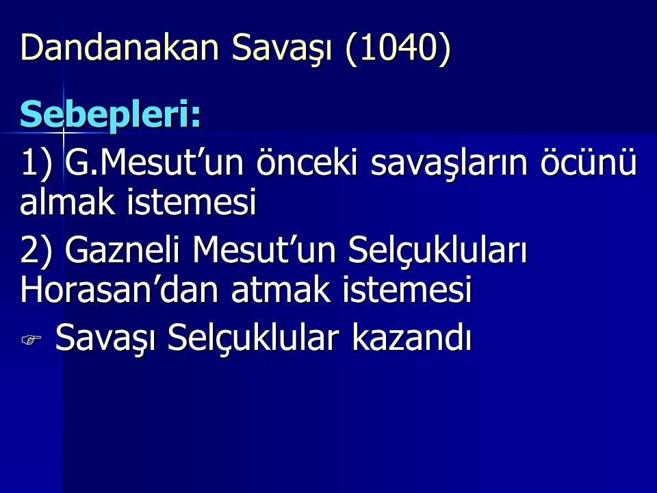 Dandanakan Savaşı (1040) Sebepleri: 1) G.Mesut'un önceki savaşların öcünü almak istemesi 2) Gazneli Mesut'un Selçukluları Horasan'dan atmak istemesi  S S S Savaşı Selçuklular kazandı