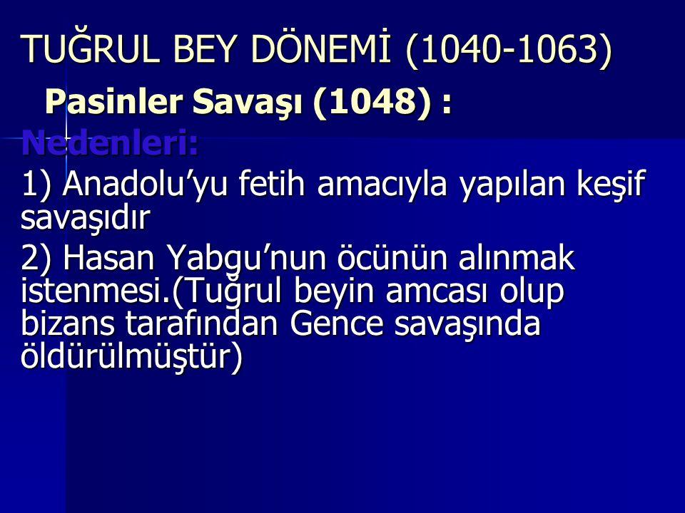 TUĞRUL BEY DÖNEMİ (1040-1063) Pasinler Savaşı (1048) : Nedenleri: 1) Anadolu'yu fetih amacıyla yapılan keşif savaşıdır 2) Hasan Yabgu'nun öcünün alınmak istenmesi.(Tuğrul beyin amcası olup bizans tarafından Gence savaşında öldürülmüştür)