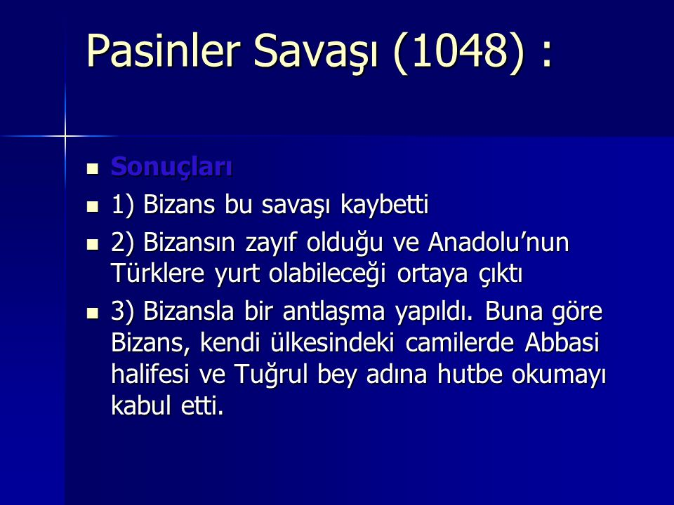 Pasinler Savaşı (1048) : Sonuçları Sonuçları 1) Bizans bu savaşı kaybetti 1) Bizans bu savaşı kaybetti 2) Bizansın zayıf olduğu ve Anadolu'nun Türklere yurt olabileceği ortaya çıktı 2) Bizansın zayıf olduğu ve Anadolu'nun Türklere yurt olabileceği ortaya çıktı 3) Bizansla bir antlaşma yapıldı.