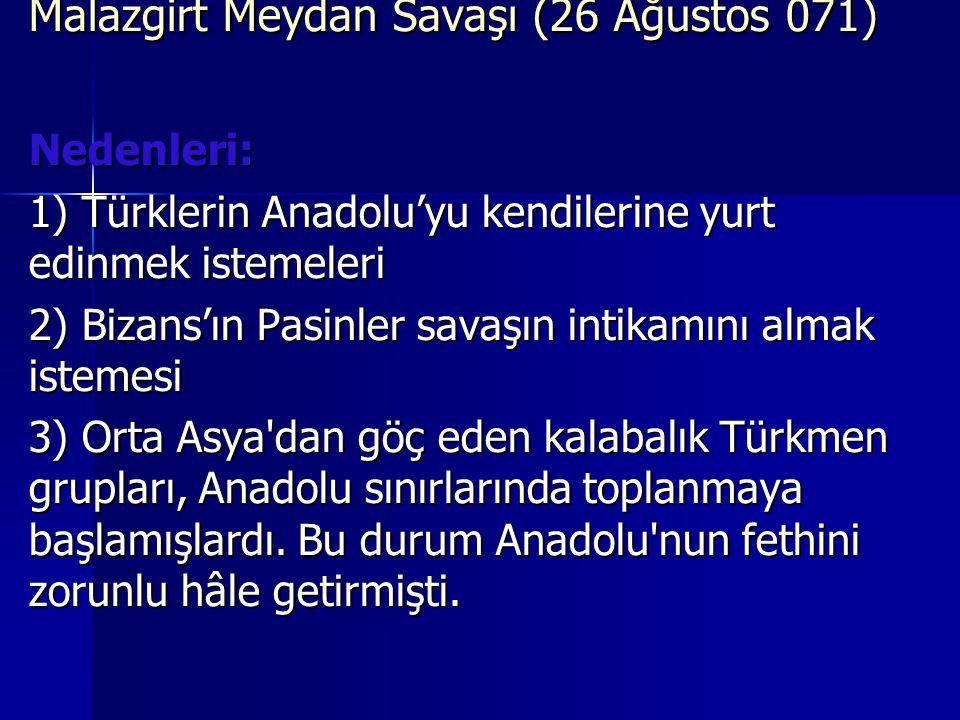 Malazgirt Meydan Savaşı (26 Ağustos 071) Nedenleri: 1) Türklerin Anadolu'yu kendilerine yurt edinmek istemeleri 2) Bizans'ın Pasinler savaşın intikamını almak istemesi 3) Orta Asya dan göç eden kalabalık Türkmen grupları, Anadolu sınırlarında toplanmaya başlamışlardı.