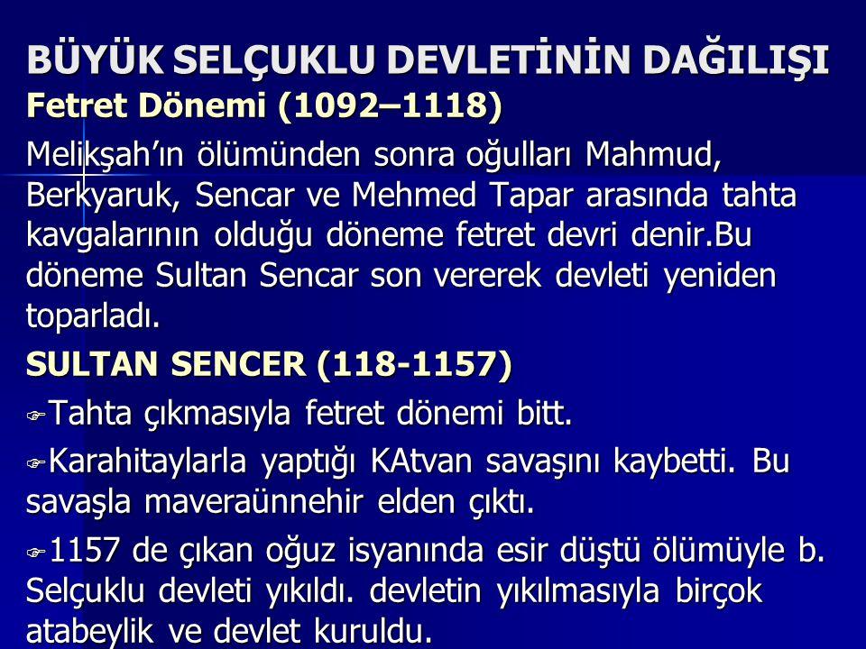 BÜYÜK SELÇUKLU DEVLETİNİN DAĞILIŞI Fetret Dönemi (1092–1118) Melikşah'ın ölümünden sonra oğulları Mahmud, Berkyaruk, Sencar ve Mehmed Tapar arasında tahta kavgalarının olduğu döneme fetret devri denir.Bu döneme Sultan Sencar son vererek devleti yeniden toparladı.