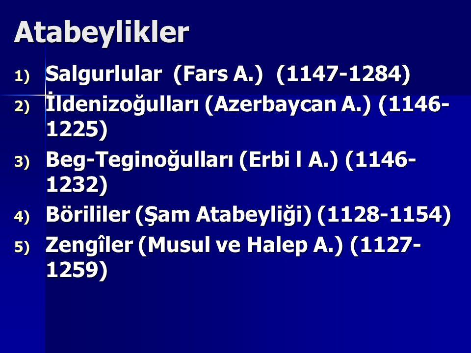 Atabeylikler 1) Salgurlular (Fars A.) (1147-1284) 2) İldenizoğulları (Azerbaycan A.) (1146- 1225) 3) Beg-Teginoğulları (Erbi l A.) (1146- 1232) 4) Börililer (Şam Atabeyliği) (1128-1154) 5) Zengîler (Musul ve Halep A.) (1127- 1259)