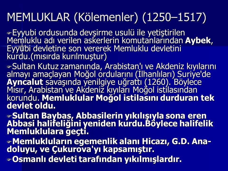 MEMLUKLAR (Kölemenler) (1250–1517) EEEEyyubi ordusunda devşirme usulü ile yetiştirilen Memluklu adı verilen askerlerin komutanlarından Aybek, Eyyubi devletine son vererek Memluklu devletini kurdu.(mısırda kurılmuştur) SSSSultan Kutuz zamanında, Arabistan ı ve Akdeniz kıyılarını almayı amaçlayan Moğol ordularını (İlhanlıları) Suriye de Ayncalut savaşında yenilgiye uğrattı (1260).