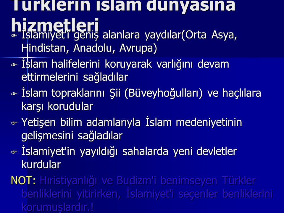 Türklerin islam dünyasına hizmetleri İİİİslamiyet i geniş alanlara yaydılar(Orta Asya, Hindistan, Anadolu, Avrupa) İİİİslam halifelerini koruyarak varlığını devam ettirmelerini sağladılar İİİİslam topraklarını Şii (Büveyhoğulları) ve haçlılara karşı korudular YYYYetişen bilim adamlarıyla İslam medeniyetinin gelişmesini sağladılar İİİİslamiyet in yayıldığı sahalarda yeni devletler kurdular NOT: Hıristiyanlığı ve Budizm i benimseyen Türkler benliklerini yitirirken, İslamiyet i seçenler benliklerini korumuşlardır.!