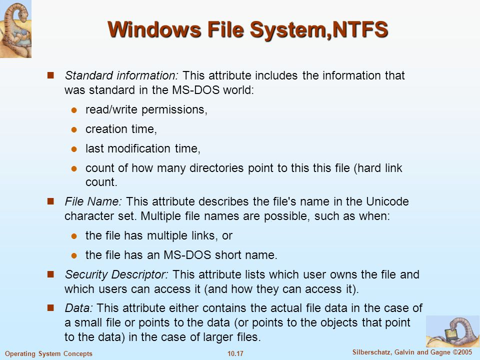 10.17 Silberschatz, Galvin and Gagne ©2005 Operating System Concepts Windows File System,NTFS Standard information: This attribute includes the inform