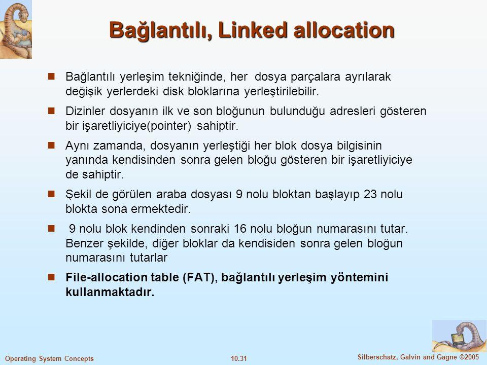 10.31 Silberschatz, Galvin and Gagne ©2005 Operating System Concepts Bağlantılı, Linked allocation Bağlantılı yerleşim tekniğinde, her dosya parçalara