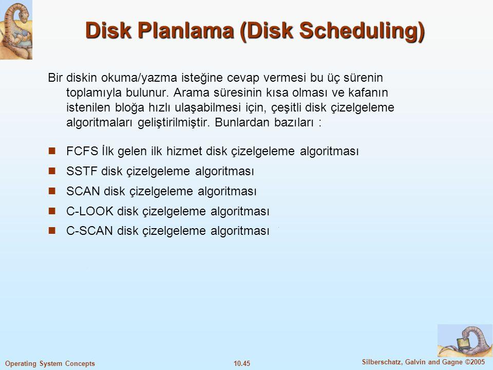 10.45 Silberschatz, Galvin and Gagne ©2005 Operating System Concepts Disk Planlama (Disk Scheduling) Bir diskin okuma/yazma isteğine cevap vermesi bu