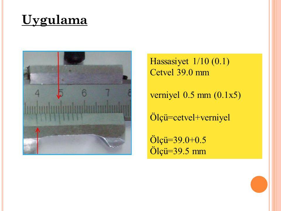 Uygulama Hassasiyet 1/10 (0.1) Cetvel 39.0 mm verniyel 0.5 mm (0.1x5) Ölçü=cetvel+verniyel Ölçü=39.0+0.5 Ölçü=39.5 mm