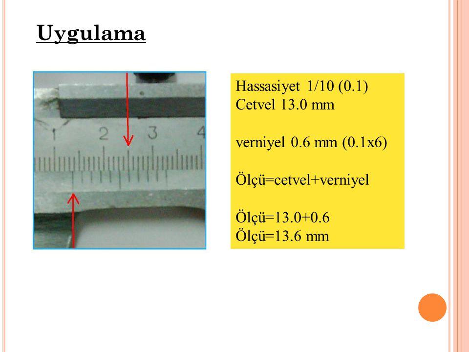 Uygulama Hassasiyet 1/10 (0.1) Cetvel 13.0 mm verniyel 0.6 mm (0.1x6) Ölçü=cetvel+verniyel Ölçü=13.0+0.6 Ölçü=13.6 mm