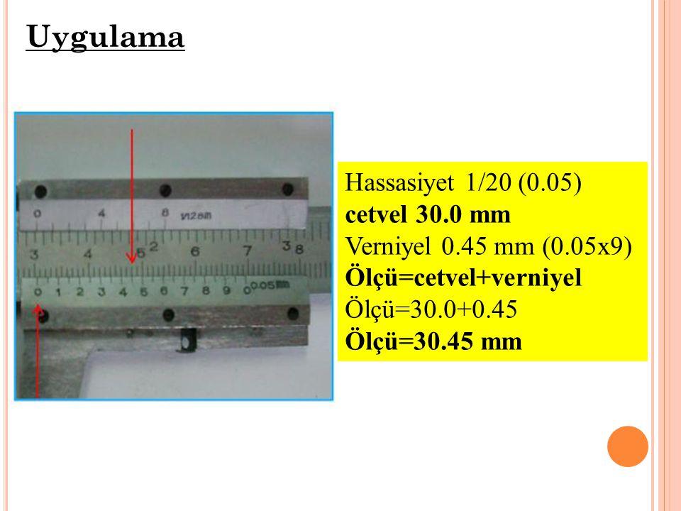Hassasiyet 1/20 (0.05) cetvel 30.0 mm Verniyel 0.45 mm (0.05x9) Ölçü=cetvel+verniyel Ölçü=30.0+0.45 Ölçü=30.45 mm Uygulama
